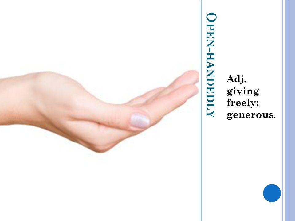 O PEN - HANDEDLY Adj. giving freely; generous.