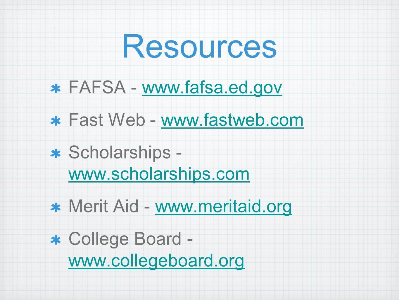Resources FAFSA - www.fafsa.ed.govwww.fafsa.ed.gov Fast Web - www.fastweb.comwww.fastweb.com Scholarships - www.scholarships.com www.scholarships.com Merit Aid - www.meritaid.orgwww.meritaid.org College Board - www.collegeboard.org www.collegeboard.org