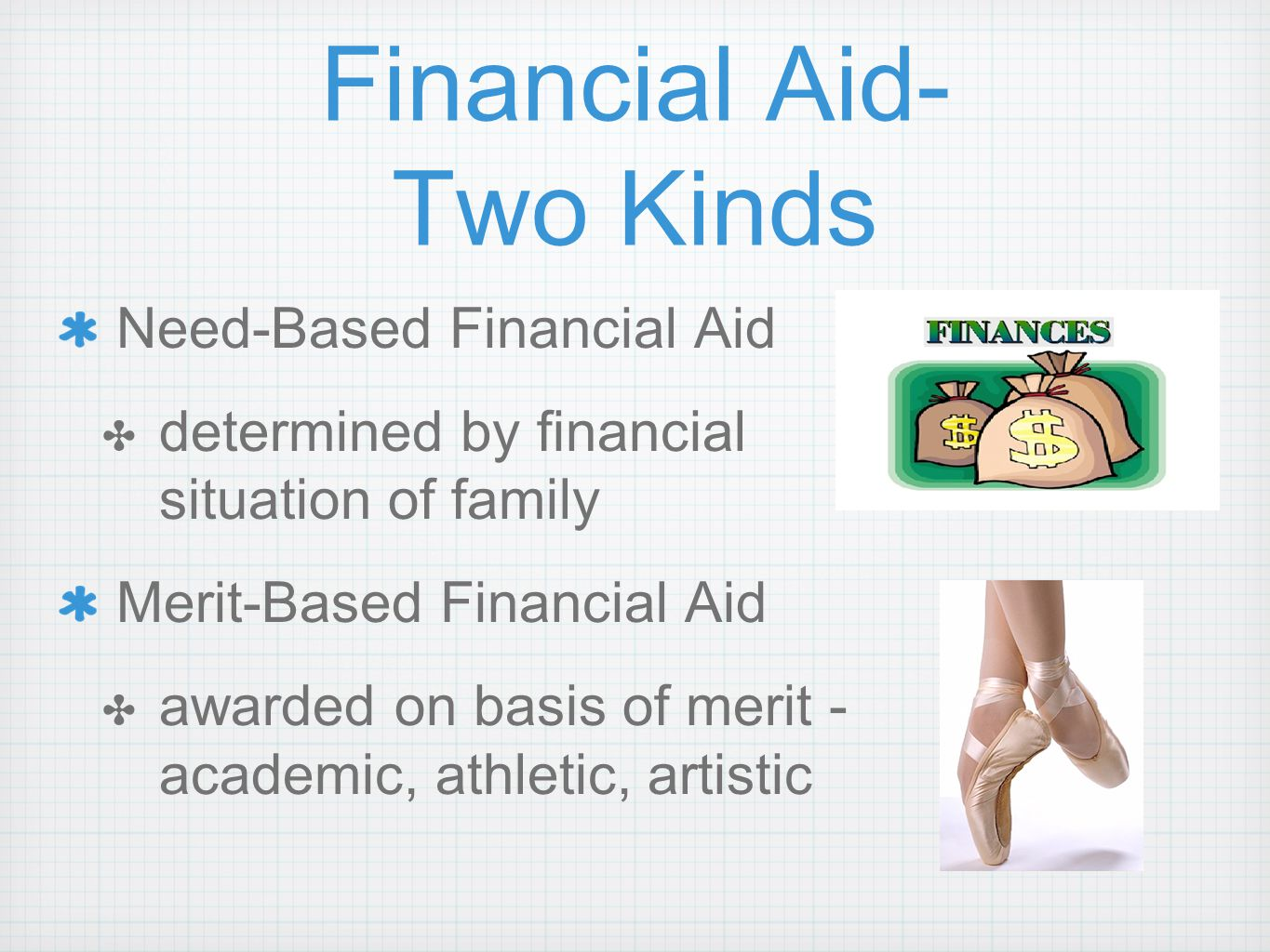 Financial Aid- Two Kinds Need-Based Financial Aid ✤ determined by financial situation of family Merit-Based Financial Aid ✤ awarded on basis of merit - academic, athletic, artistic