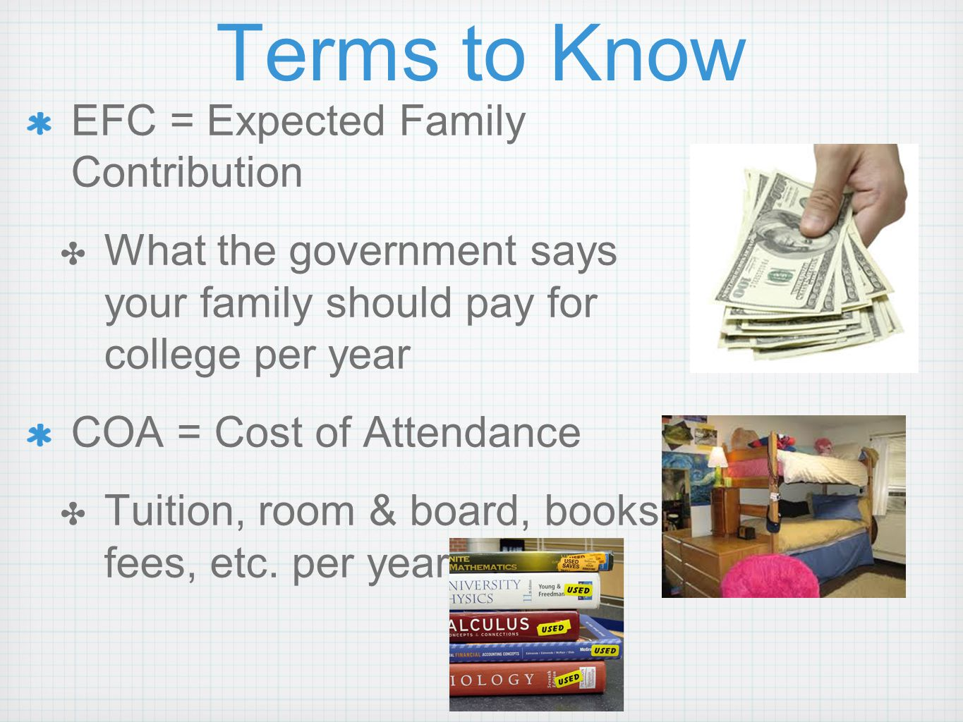 Terms to Know EFC = Expected Family Contribution ✤ What the government says your family should pay for college per year COA = Cost of Attendance ✤ Tuition, room & board, books, fees, etc.