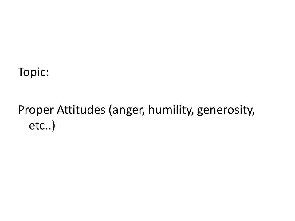 Topic: Proper Attitudes (anger, humility, generosity, etc..)
