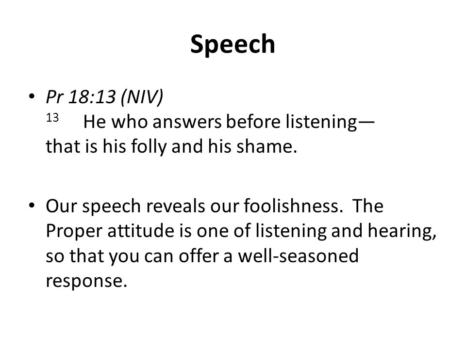 Speech Pr 18:13 (NIV) 13 He who answers before listening— that is his folly and his shame.