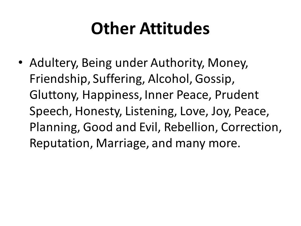 Other Attitudes Adultery, Being under Authority, Money, Friendship, Suffering, Alcohol, Gossip, Gluttony, Happiness, Inner Peace, Prudent Speech, Honesty, Listening, Love, Joy, Peace, Planning, Good and Evil, Rebellion, Correction, Reputation, Marriage, and many more.