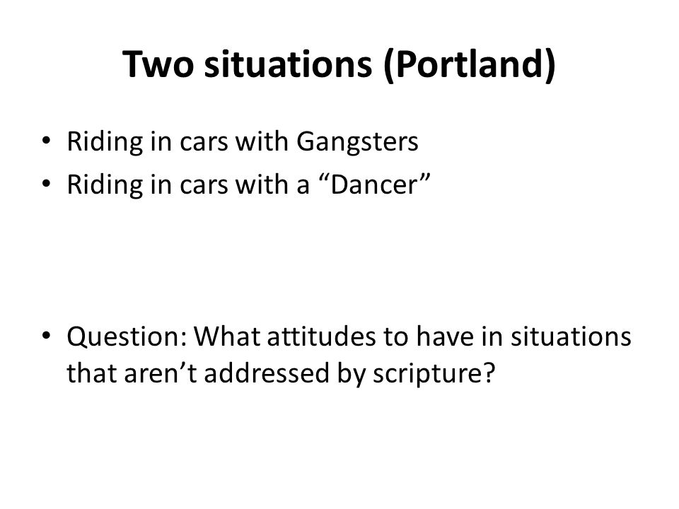 Two situations (Portland) Riding in cars with Gangsters Riding in cars with a Dancer Question: What attitudes to have in situations that aren't addressed by scripture
