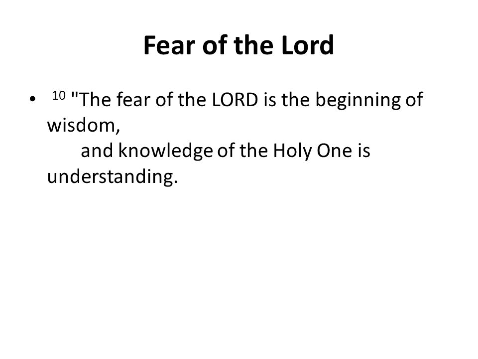 Fear of the Lord 10 The fear of the LORD is the beginning of wisdom, and knowledge of the Holy One is understanding.
