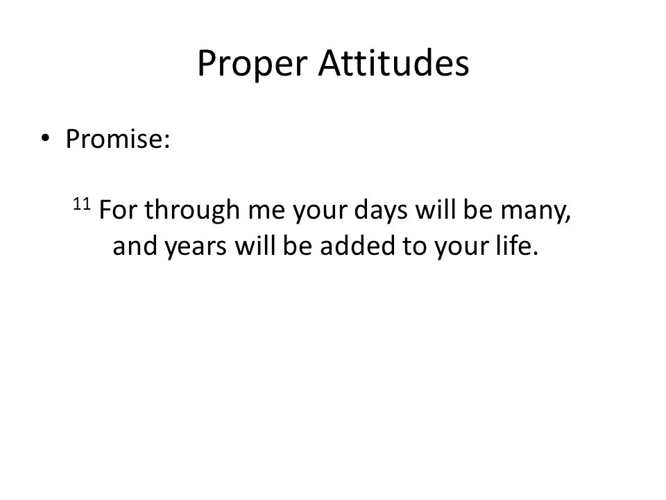Proper Attitudes Promise: 11 For through me your days will be many, and years will be added to your life.