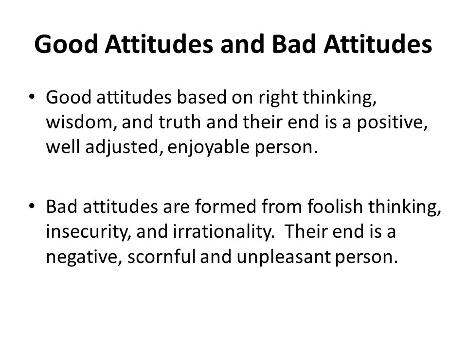 Good Attitudes and Bad Attitudes Good attitudes based on right thinking, wisdom, and truth and their end is a positive, well adjusted, enjoyable person.