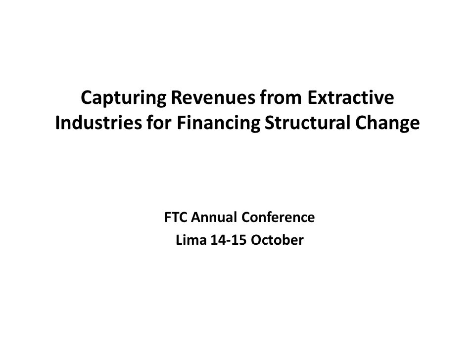 Capturing Revenues from Extractive Industries for Financing Structural Change FTC Annual Conference Lima 14-15 October