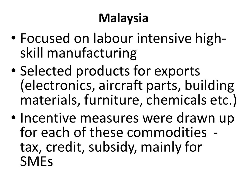 Malaysia Focused on labour intensive high- skill manufacturing Selected products for exports (electronics, aircraft parts, building materials, furniture, chemicals etc.) Incentive measures were drawn up for each of these commodities - tax, credit, subsidy, mainly for SMEs