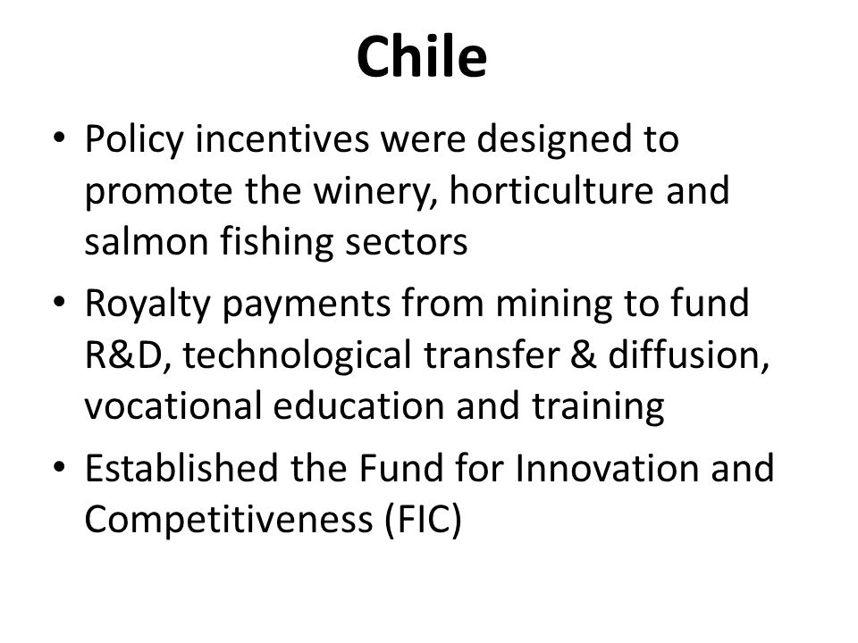 Chile Policy incentives were designed to promote the winery, horticulture and salmon fishing sectors Royalty payments from mining to fund R&D, technological transfer & diffusion, vocational education and training Established the Fund for Innovation and Competitiveness (FIC)