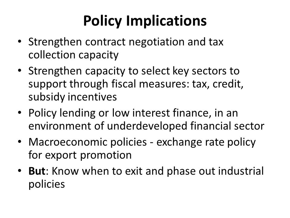 Policy Implications Strengthen contract negotiation and tax collection capacity Strengthen capacity to select key sectors to support through fiscal measures: tax, credit, subsidy incentives Policy lending or low interest finance, in an environment of underdeveloped financial sector Macroeconomic policies - exchange rate policy for export promotion But: Know when to exit and phase out industrial policies