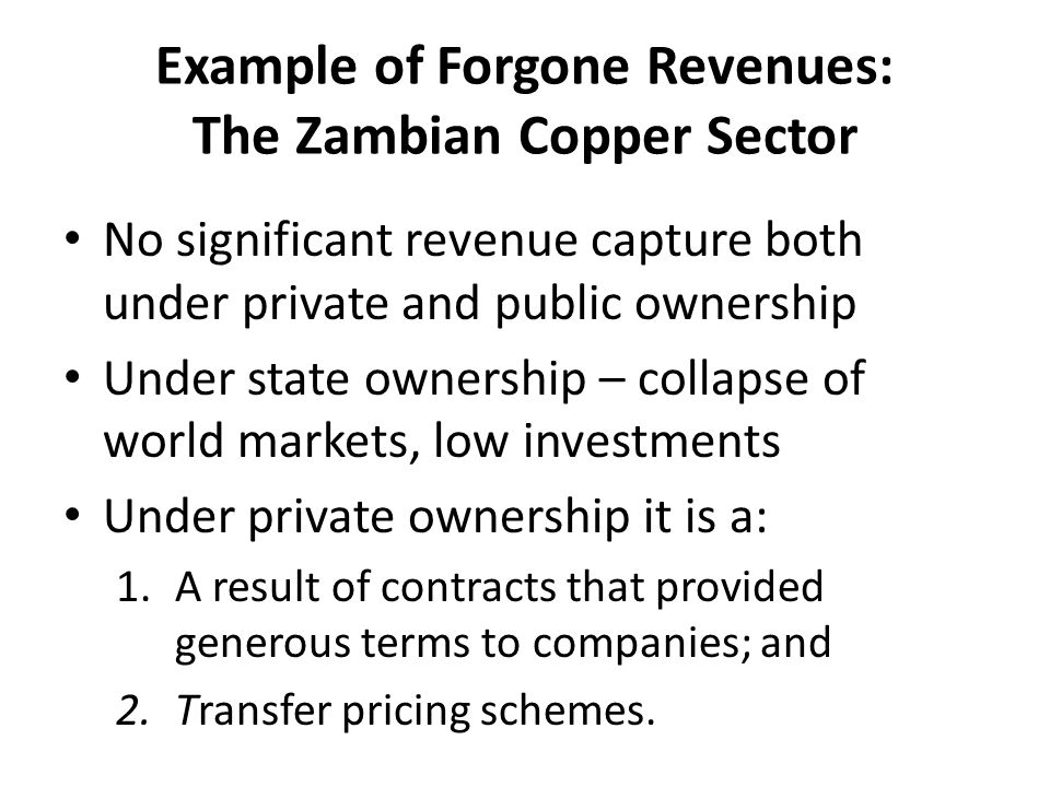 Example of Forgone Revenues: The Zambian Copper Sector No significant revenue capture both under private and public ownership Under state ownership – collapse of world markets, low investments Under private ownership it is a: 1.A result of contracts that provided generous terms to companies; and 2.Transfer pricing schemes.