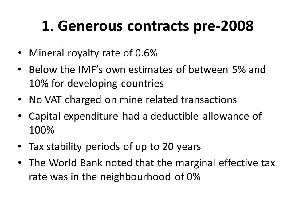 1. Generous contracts pre-2008 Mineral royalty rate of 0.6% Below the IMF's own estimates of between 5% and 10% for developing countries No VAT charge