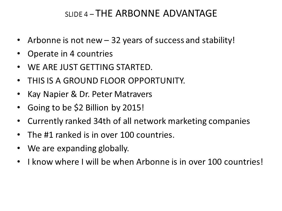 SLIDE 4 – THE ARBONNE ADVANTAGE Arbonne is not new – 32 years of success and stability! Operate in 4 countries WE ARE JUST GETTING STARTED. THIS IS A