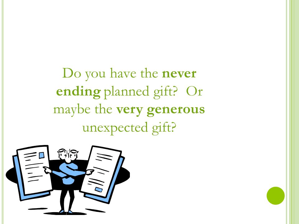 Do you have the never ending planned gift Or maybe the very generous unexpected gift