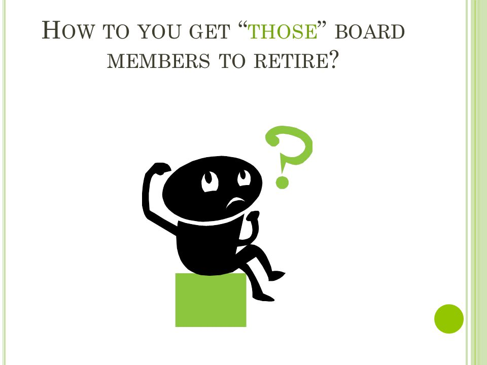 H OW TO YOU GET THOSE BOARD MEMBERS TO RETIRE