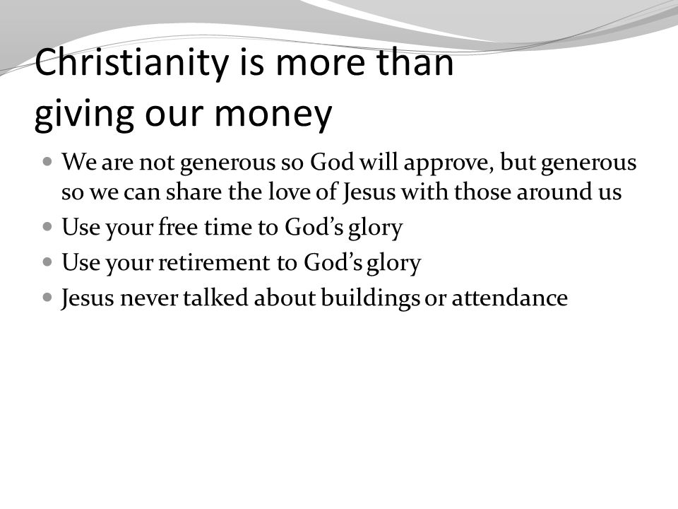Christianity is more than giving our money We are not generous so God will approve, but generous so we can share the love of Jesus with those around us Use your free time to God's glory Use your retirement to God's glory Jesus never talked about buildings or attendance