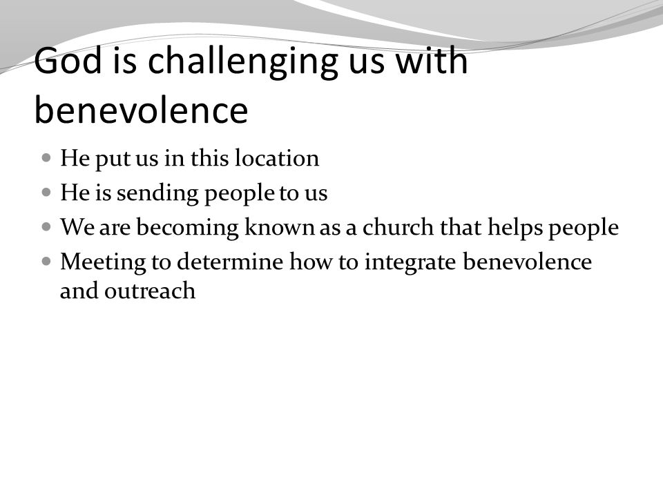 God is challenging us with benevolence He put us in this location He is sending people to us We are becoming known as a church that helps people Meeting to determine how to integrate benevolence and outreach