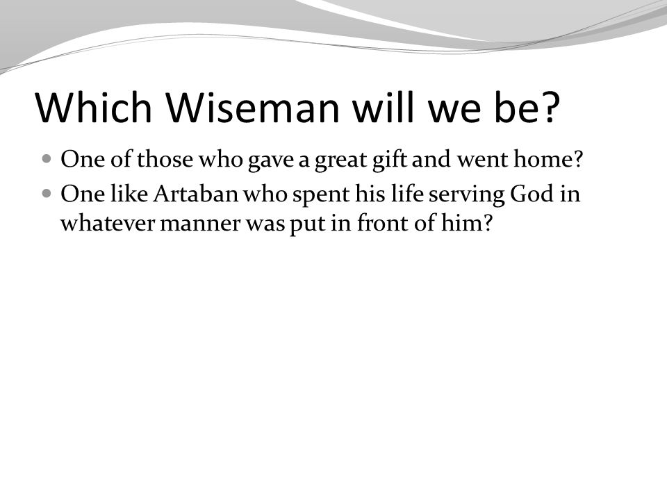 Which Wiseman will we be. One of those who gave a great gift and went home.