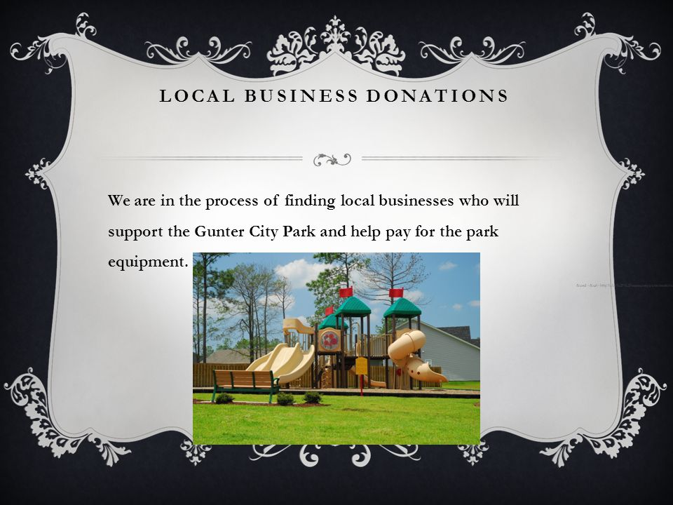 LOCAL BUSINESS DONATIONS We are in the process of finding local businesses who will support the Gunter City Park and help pay for the park equipment.