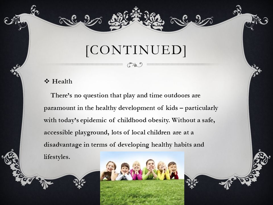 [CONTINUED]  Health There's no question that play and time outdoors are paramount in the healthy development of kids – particularly with today's epidemic of childhood obesity.