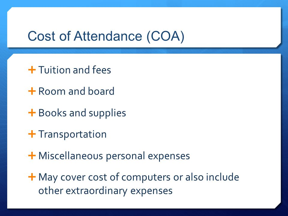 Cost of Attendance (COA)  Tuition and fees  Room and board  Books and supplies  Transportation  Miscellaneous personal expenses  May cover cost