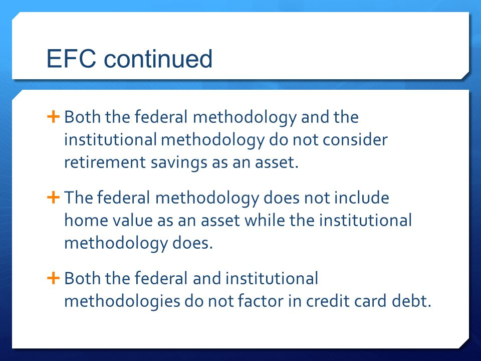 EFC continued  Both the federal methodology and the institutional methodology do not consider retirement savings as an asset.