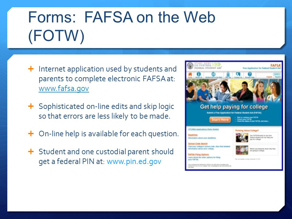 Forms: FAFSA on the Web (FOTW)  Internet application used by students and parents to complete electronic FAFSA at: www.fafsa.gov www.fafsa.gov  Soph