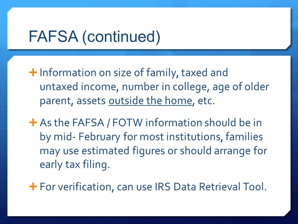 FAFSA (continued)  Information on size of family, taxed and untaxed income, number in college, age of older parent, assets outside the home, etc.