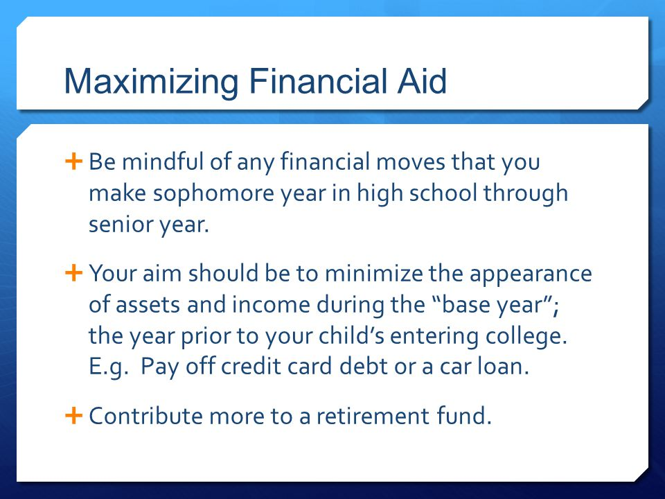 Maximizing Financial Aid  Be mindful of any financial moves that you make sophomore year in high school through senior year.