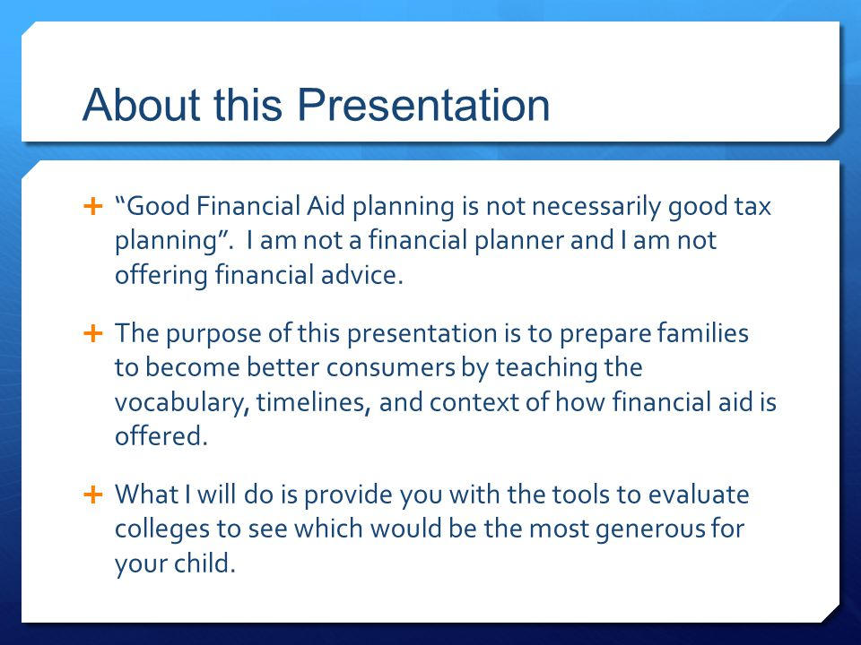 "About this Presentation  ""Good Financial Aid planning is not necessarily good tax planning"". I am not a financial planner and I am not offering finan"