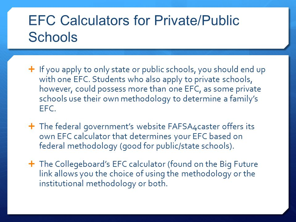 EFC Calculators for Private/Public Schools  If you apply to only state or public schools, you should end up with one EFC.