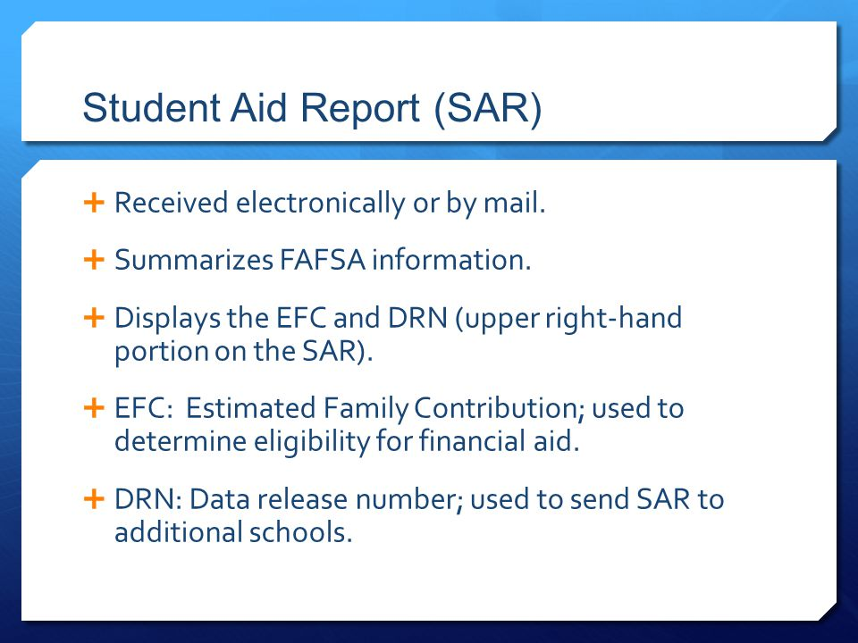 Student Aid Report (SAR)  Received electronically or by mail.  Summarizes FAFSA information.  Displays the EFC and DRN (upper right-hand portion on
