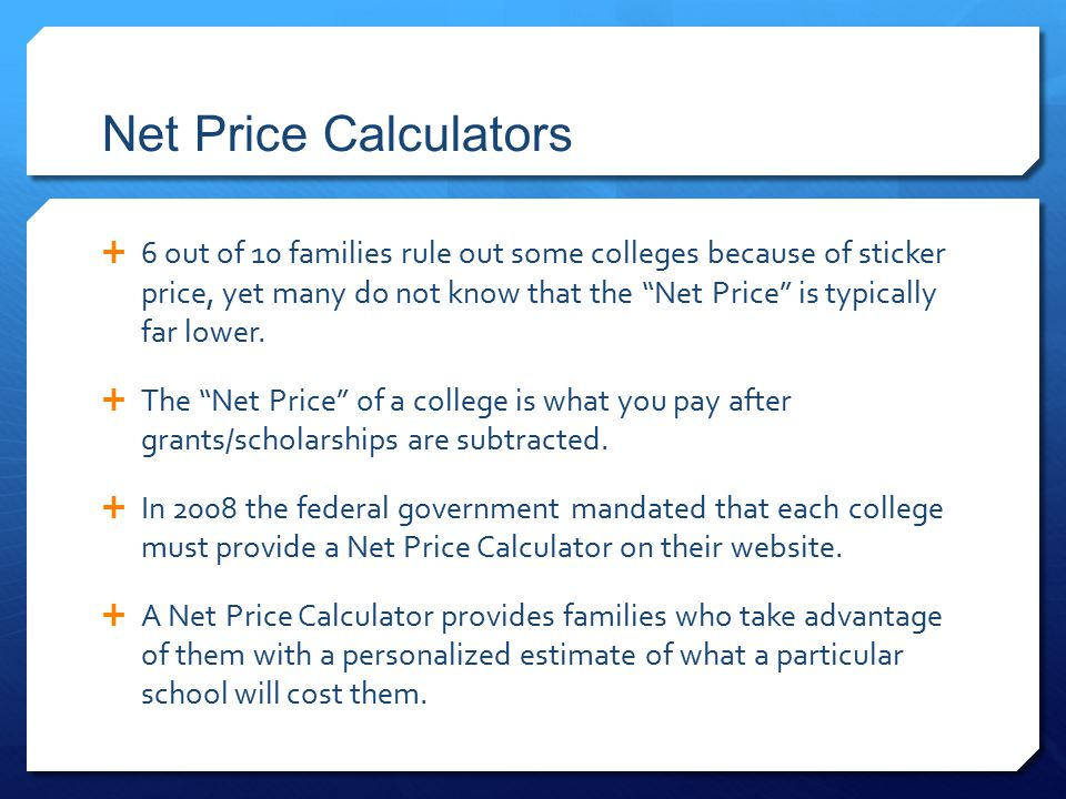 Net Price Calculators  6 out of 10 families rule out some colleges because of sticker price, yet many do not know that the Net Price is typically far lower.