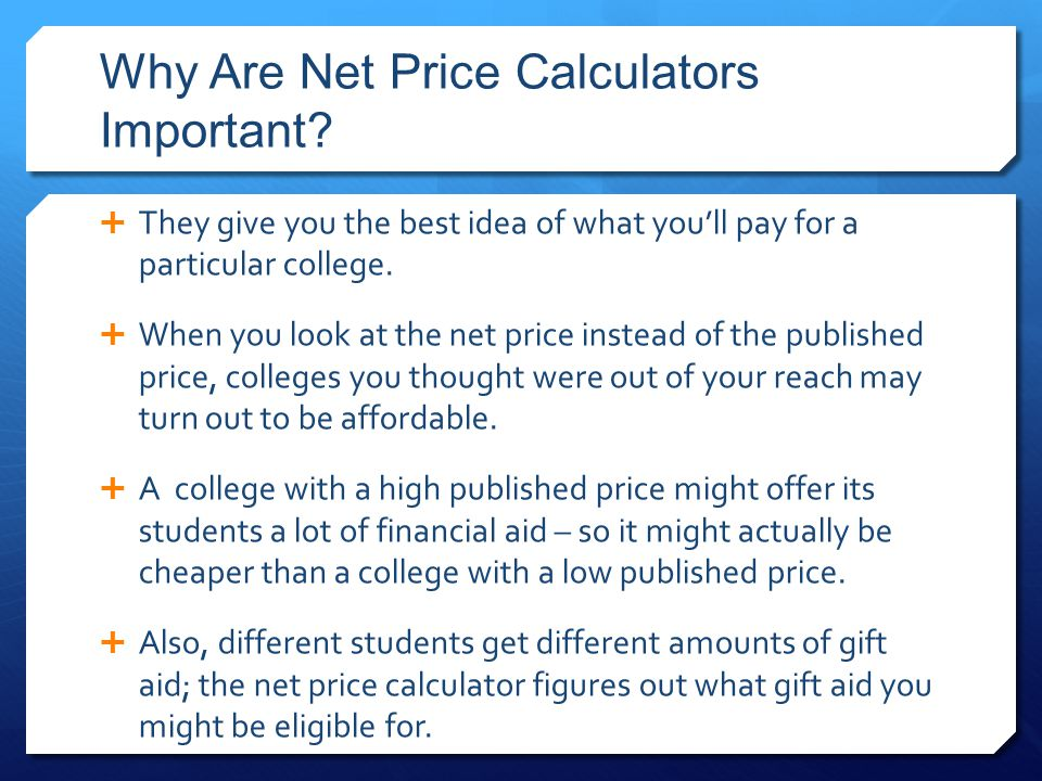 Why Are Net Price Calculators Important?  They give you the best idea of what you'll pay for a particular college.  When you look at the net price i