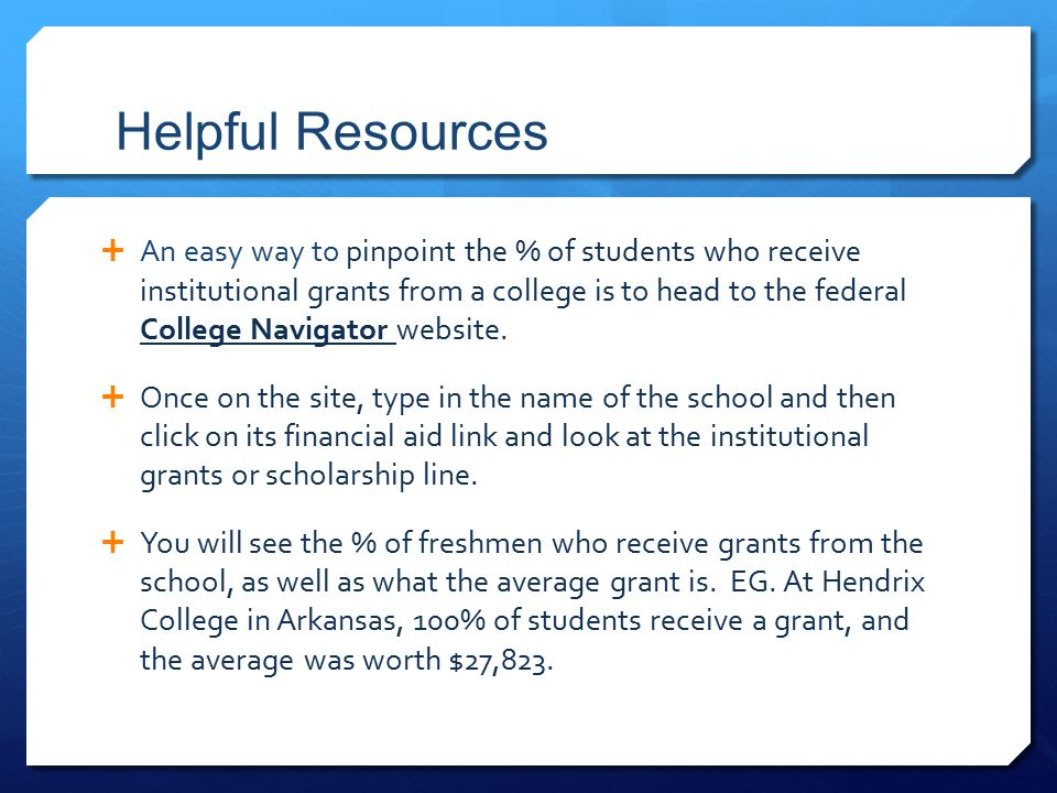 Helpful Resources  An easy way to pinpoint the % of students who receive institutional grants from a college is to head to the federal College Navigator website.