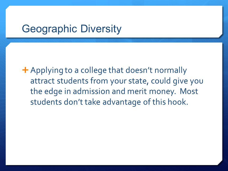 Geographic Diversity  Applying to a college that doesn't normally attract students from your state, could give you the edge in admission and merit mo