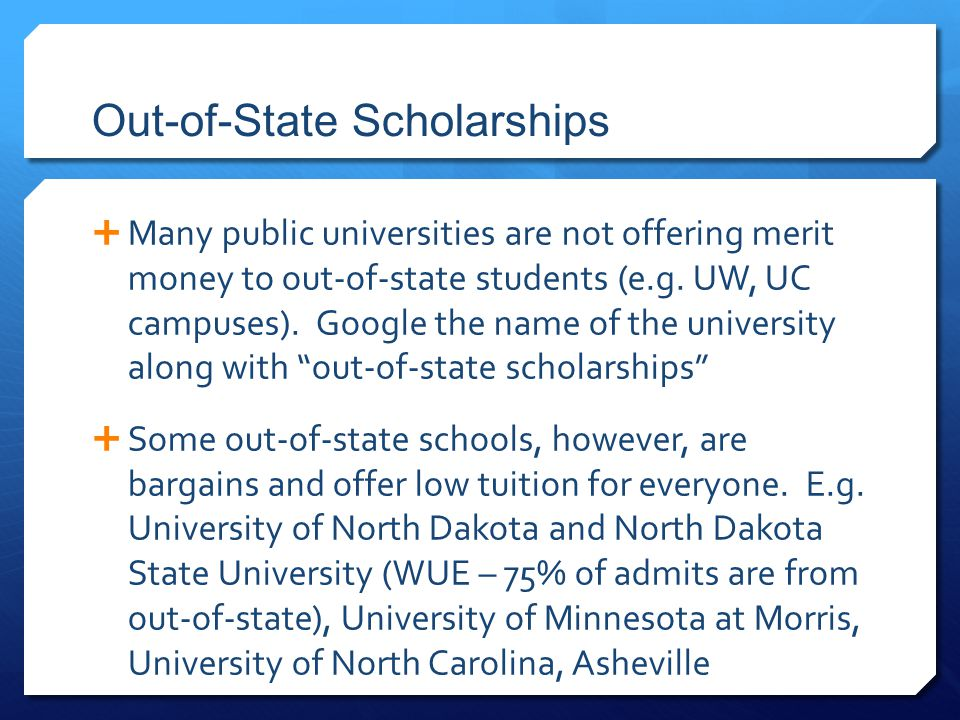 Out-of-State Scholarships  Many public universities are not offering merit money to out-of-state students (e.g. UW, UC campuses). Google the name of