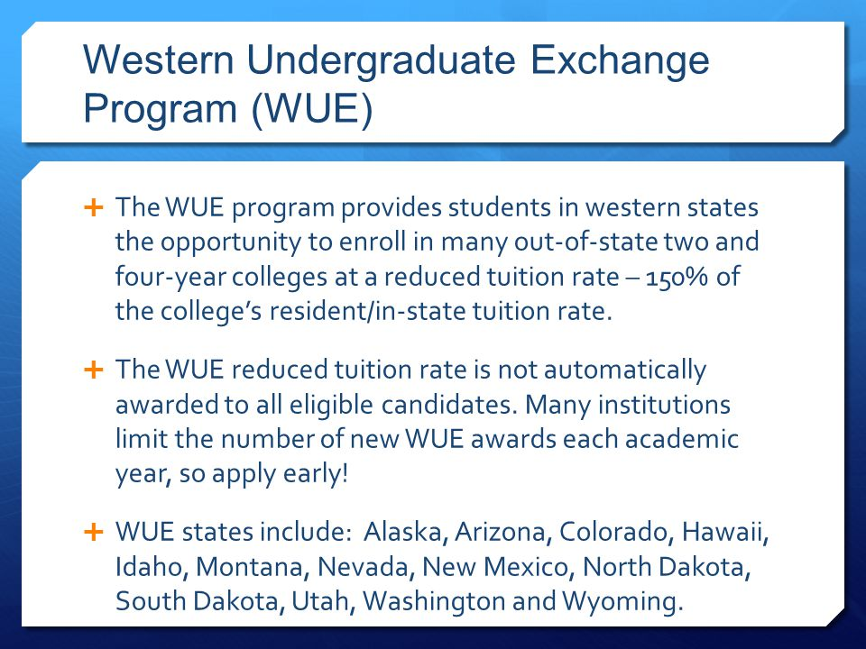 Western Undergraduate Exchange Program (WUE)  The WUE program provides students in western states the opportunity to enroll in many out-of-state two