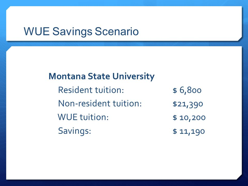 WUE Savings Scenario Montana State University Resident tuition:$ 6,800 Non-resident tuition:$21,390 WUE tuition:$ 10,200 Savings:$ 11,190