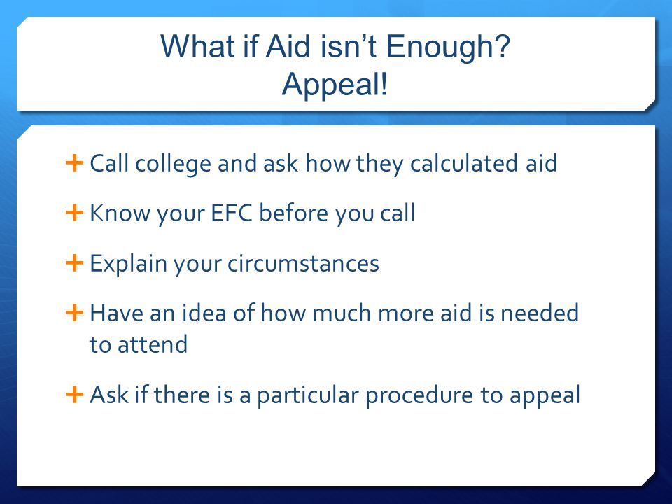 What if Aid isn't Enough? Appeal!  Call college and ask how they calculated aid  Know your EFC before you call  Explain your circumstances  Have a