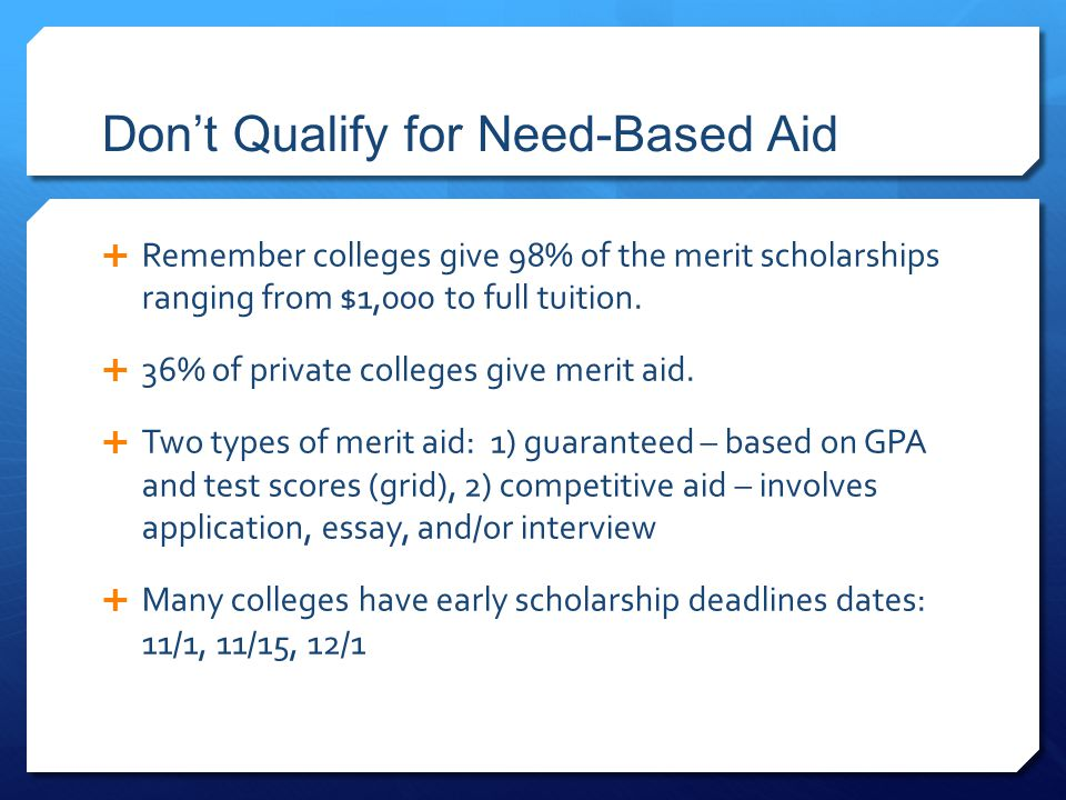 Don't Qualify for Need-Based Aid  Remember colleges give 98% of the merit scholarships ranging from $1,000 to full tuition.