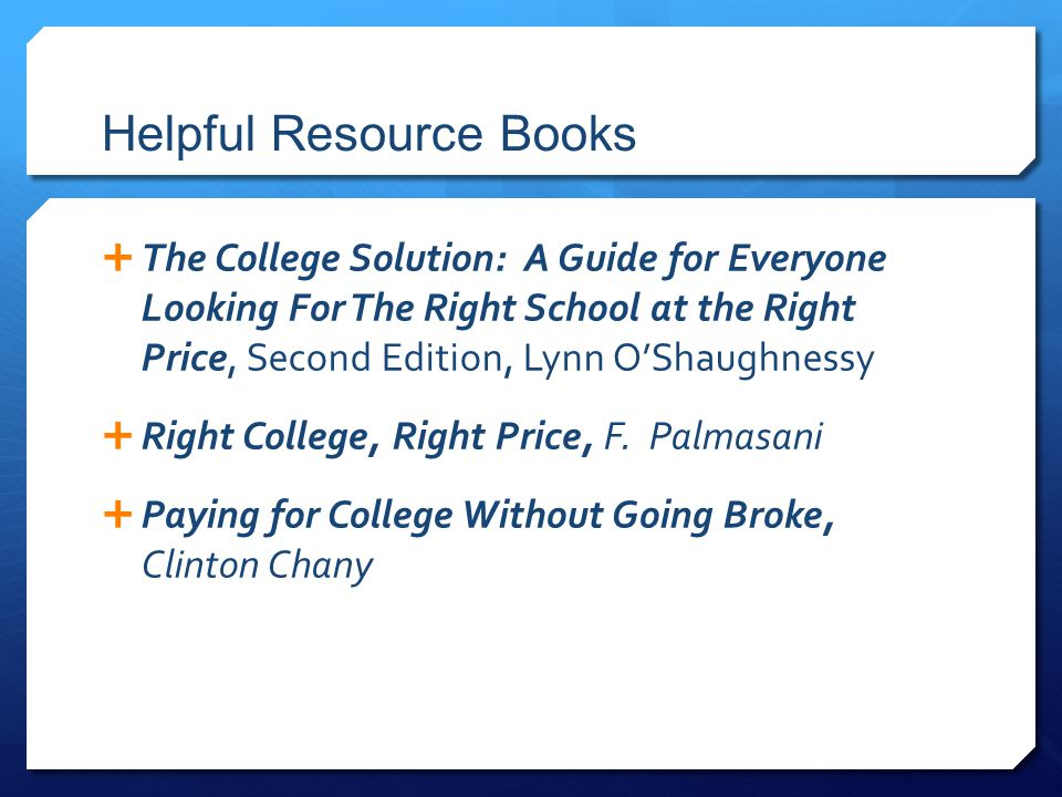 Helpful Resource Books  The College Solution: A Guide for Everyone Looking For The Right School at the Right Price, Second Edition, Lynn O'Shaughnessy  Right College, Right Price, F.