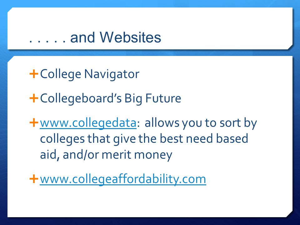 ..... and Websites  College Navigator  Collegeboard's Big Future  www.collegedata: allows you to sort by colleges that give the best need based aid