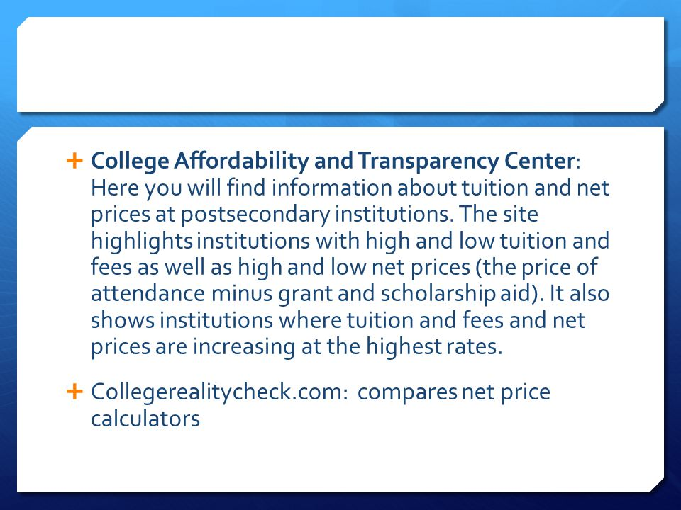  College Affordability and Transparency Center: Here you will find information about tuition and net prices at postsecondary institutions. The site h