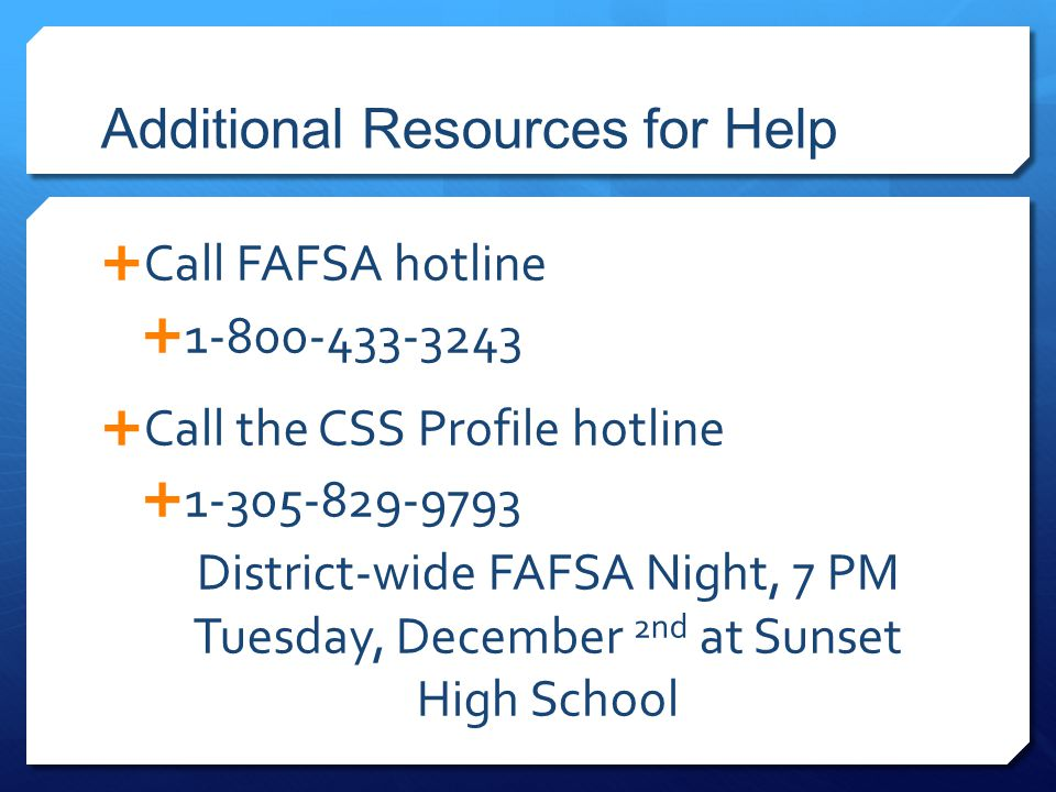 Additional Resources for Help  Call FAFSA hotline  1-800-433-3243  Call the CSS Profile hotline  1-305-829-9793 District-wide FAFSA Night, 7 PM Tuesday, December 2nd at Sunset High School
