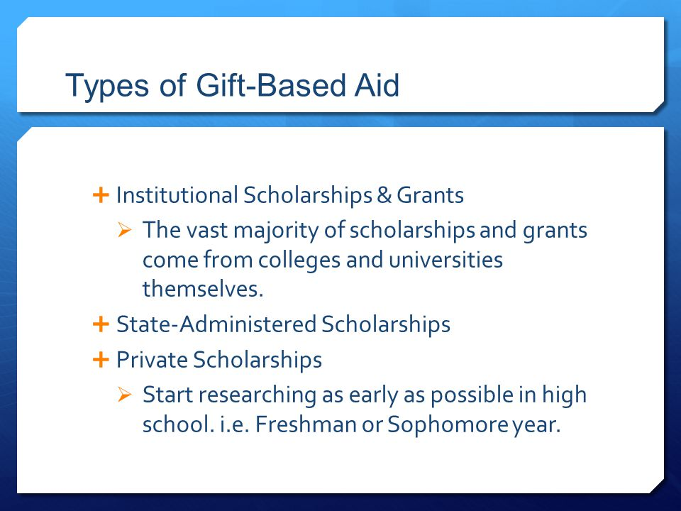 Types of Gift-Based Aid  Institutional Scholarships & Grants  The vast majority of scholarships and grants come from colleges and universities thems