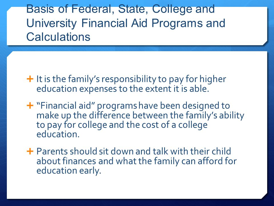 Basis of Federal, State, College and University Financial Aid Programs and Calculations  It is the family's responsibility to pay for higher educatio