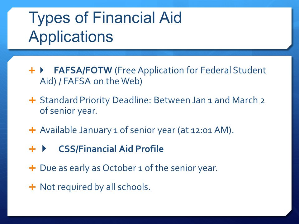 Types of Financial Aid Applications   FAFSA/FOTW (Free Application for Federal Student Aid) / FAFSA on the Web)  Standard Priority Deadline: Between Jan 1 and March 2 of senior year.