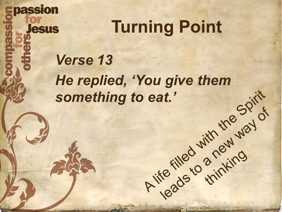 Turning Point Verse 13 He replied, 'You give them something to eat.' A l i f e f i l l e d w i t h t h e S p i r i t l e a d s t o a n e w w a y o f t h i n k i n g